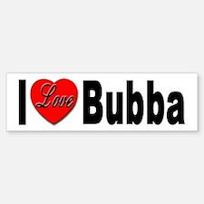 I Love Bubba Bumper Sticker for Bubba Lovers