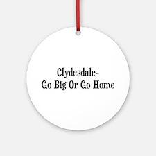 Clydesdale Go Big Or Go Home Ornament (Round)