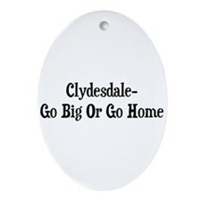 Clydesdale Go Big Or Go Home Oval Ornament