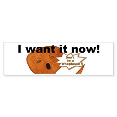 I WANT IT NOW! Whopheads Humorous Bumper Sticker