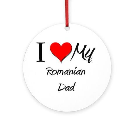 I Love My Romanian Dad Ornament (Round)