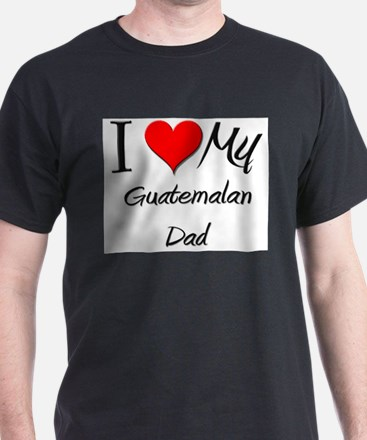 I Love My Guatemalan Dad T-Shirt