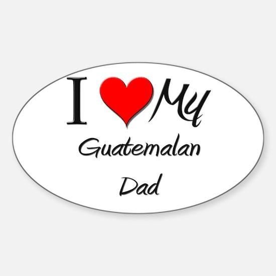 I Love My Guatemalan Dad Oval Decal
