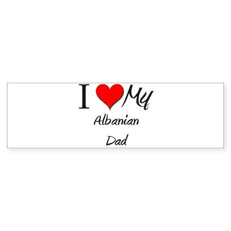I Love My Albanian Dad Bumper Sticker