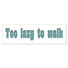 Too lazy to walk Bumper Bumper Sticker