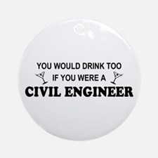 You'd Drink Too Civil Engineer Ornament (Round)