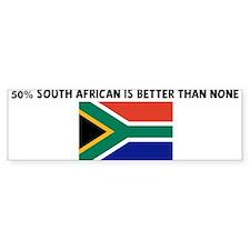 50 PERCENT SOUTH AFRICAN IS B Bumper Bumper Sticker