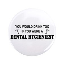 "You'd Drink Too Dental Hygienist 3.5"" Button"