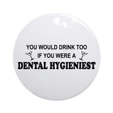 You'd Drink Too Dental Hygienist  Ornament (Round)