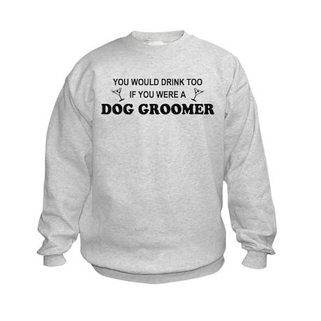You'd Drink Too Dog Groomer Kids Sweatshirt