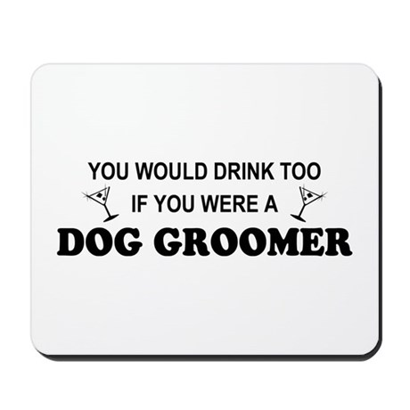 You'd Drink Too Dog Groomer Mousepad