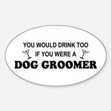 You'd Drink Too Dog Groomer Oval Decal