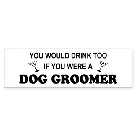 You'd Drink Too Dog Groomer Bumper Sticker