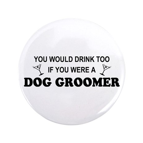 "You'd Drink Too Dog Groomer 3.5"" Button"