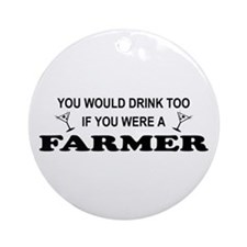 You'd Drink Too Farmer Ornament (Round)