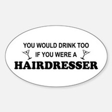 You'd Drink Too Hairdresser Oval Decal