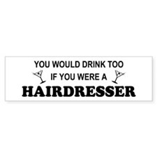 You'd Drink Too Hairdresser Bumper Bumper Sticker