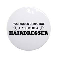 You'd Drink Too Hairdresser Ornament (Round)