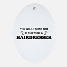 You'd Drink Too Hairdresser Oval Ornament