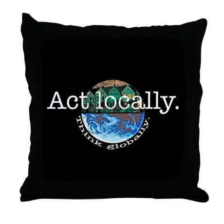 Act Locally Think Globally Throw Pillow