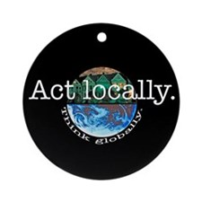 Act Locally Think Globally Ornament (Round)
