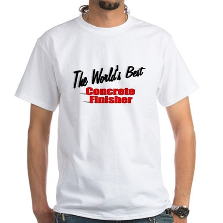 """The World's Best Concrete Finisher"" White T-Shirt"