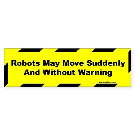 Robots May Move Suddenly... - Bumper Sticker