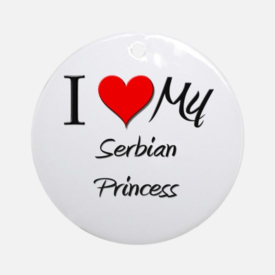 I Love My Serbian Princess Ornament (Round)