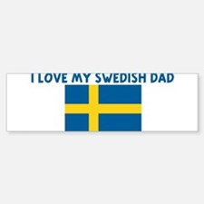 I LOVE MY SWEDISH DAD Bumper Bumper Bumper Sticker