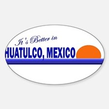 Its Better in Huatulco, Mexic Oval Decal