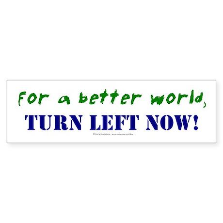 For a better world, TURN LEFT NOW Bumper Sticker