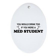 You'd Drink Too Med Student Oval Ornament