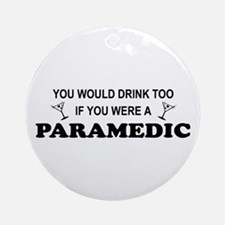 You'd Drink Too Paramedic Ornament (Round)