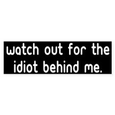 Watch out for the idiot behin Bumper Bumper Sticker