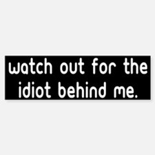 Watch out for the idiot behin Bumper Bumper Stickers