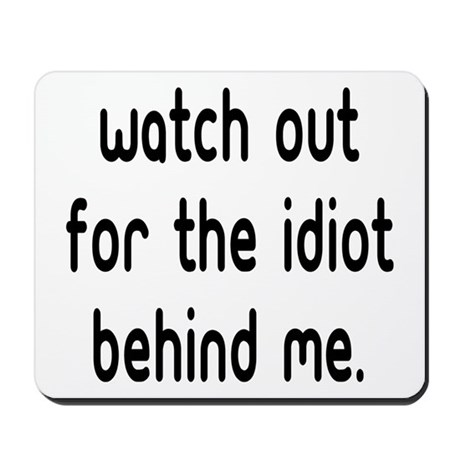 Watch out for the idiot behin Mousepad