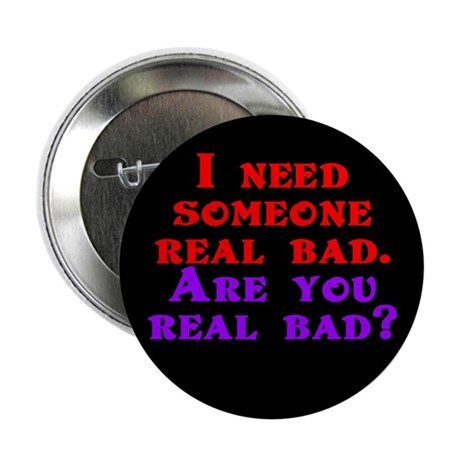 """I need someone real bad. Are 2.25"""" Button"""