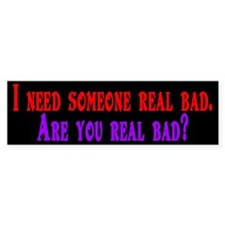 I need someone real bad. Are Bumper Bumper Sticker