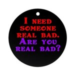 I need someone real bad. Are Ornament (Round)