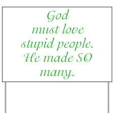 God must love stupid people. Yard Sign