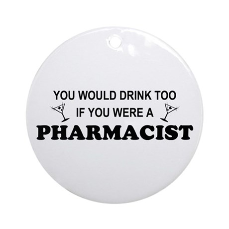 You'd Drink Too Pharmacist Ornament (Round)