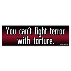 You can't fight terror with torture. Bumpersticker