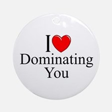 """I Love (Heart) Dominating You"" Ornament (Round)"