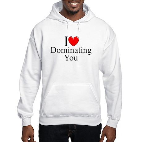 """I Love (Heart) Dominating You"" Hooded Sweatshirt"