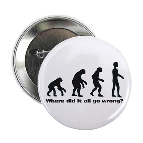 """Evolution - Where did it all go wrong? 2.25"""" Butto"""