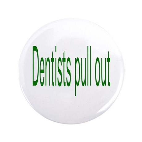 "Dentists Pull Out 3.5"" Button"