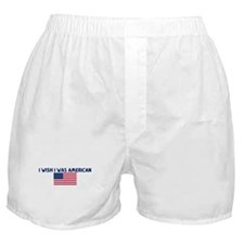 I WISH I WAS AMERICAN Boxer Shorts