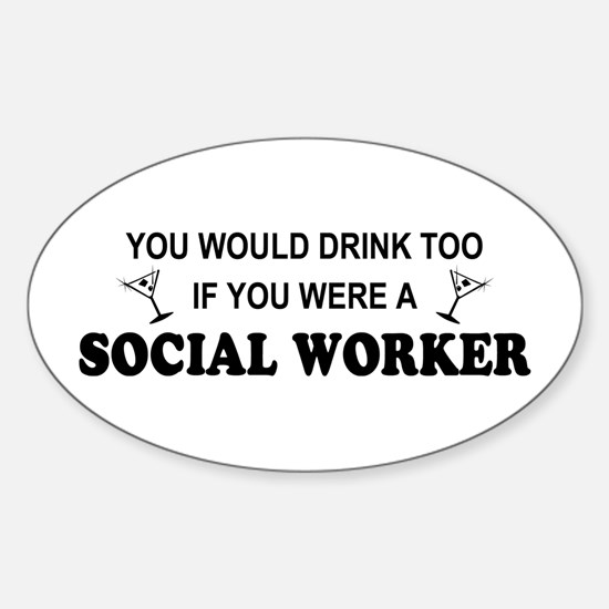 Social Worker You'd Drink Too Oval Decal