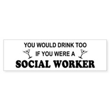 Social Worker You'd Drink Too Bumper Bumper Sticker