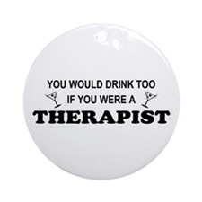 You'd Drink Too Therapist Ornament (Round)
